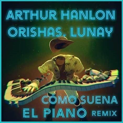 """ARTHUR HANLON colabora con ORISHAS & LUNAY, la nueva estrella del reggaetón, en su sencillo """"CÓMO SUENA EL PIANO REMIX"""""""