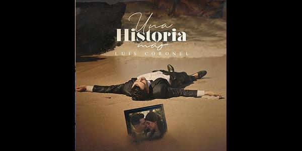 """LUIS CORONEL estrena el cuarto sencillo oficial que formará parte de su próximo disco, """"UNA HISTORIA MÁS"""""""