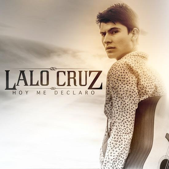 """LALO CRUZ presenta su nuevo sencillo """"HOY ME DECLARO"""""""