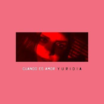 """YURIDIA revoluciona su sonido con el nuevo sencillo y video """"CUANDO ES AMOR"""""""
